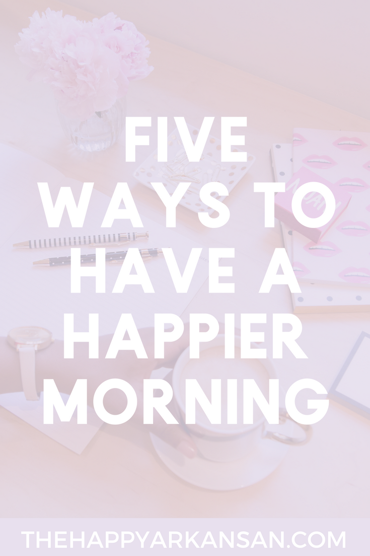 5 Ways To Have A Happier Morning | The morning time can be tough. Part of being The Happy Arkansan is happiness so today's blog post is all about how 5 ways to have a happier morning.