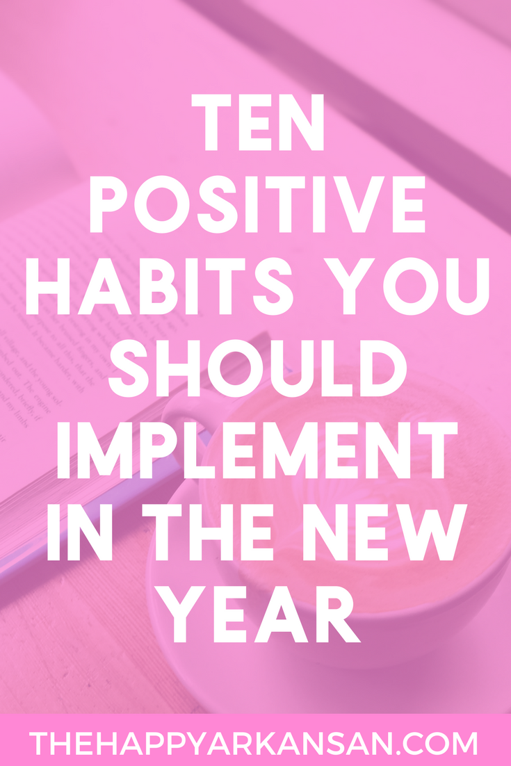 10 Positive Habits You Should Implement In The New Year | The New Year is quickly approaching and I want to make sure that you are living your best life. Today on the blog I am sharing ten positive habits you should implement in the next year so that you can starting creating positive things in your life.