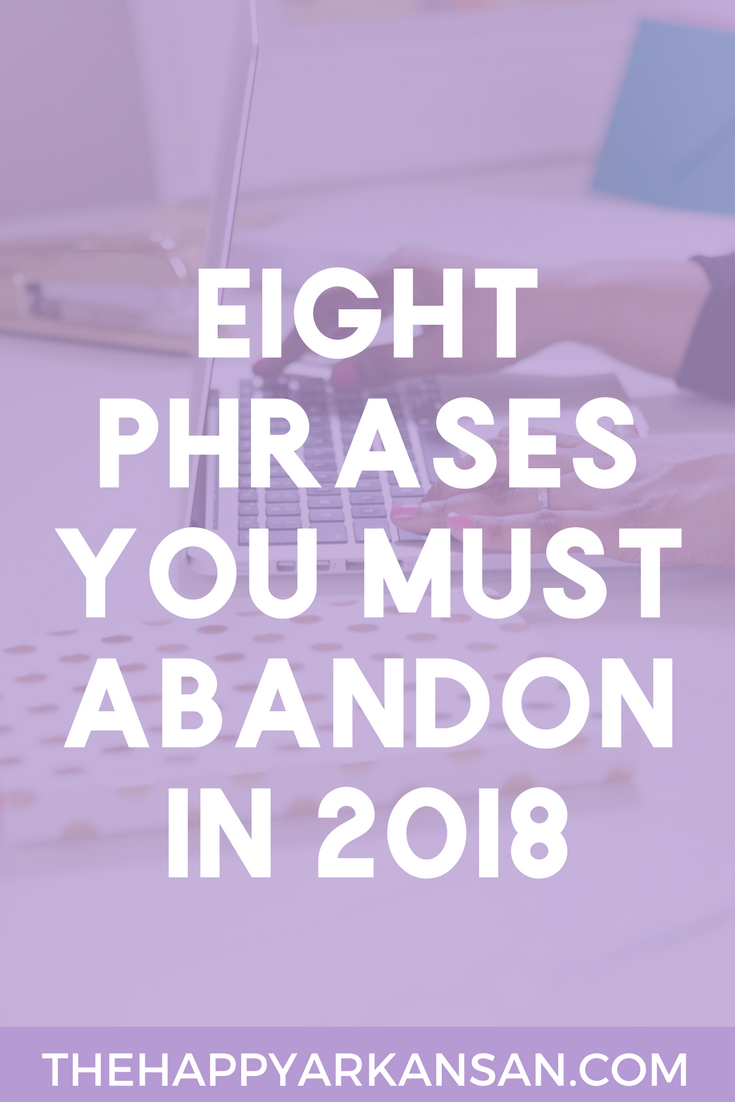 8 Phrases To Abandon In 2018 | What do you tell yourself and others every day? Do you get mixed up in sorries, LOLs, or can'ts? If so, this post is for you. In this blog I am sharing the 8 phrases you need to abandon in 2018 so you can have a happier, healthier year.