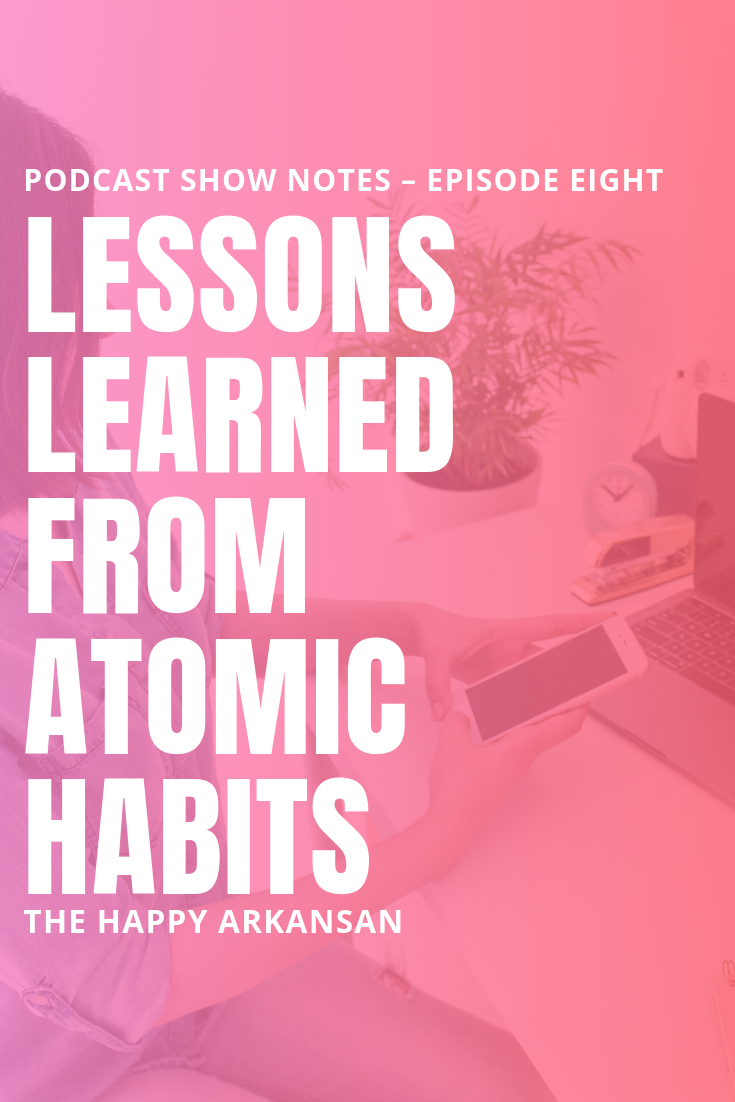 Episode 8: Lessons Learned From Atomic Habits | Ready for a look into the book Atomic Habits by James Clear? This podcast features an in-depth discussion of the book. Read and hear some of my favorite quotes and lessons from the book in these podcast show notes. #Podcast #ShowNotes #AtomicHabits #JamesClear #HabitBuilding